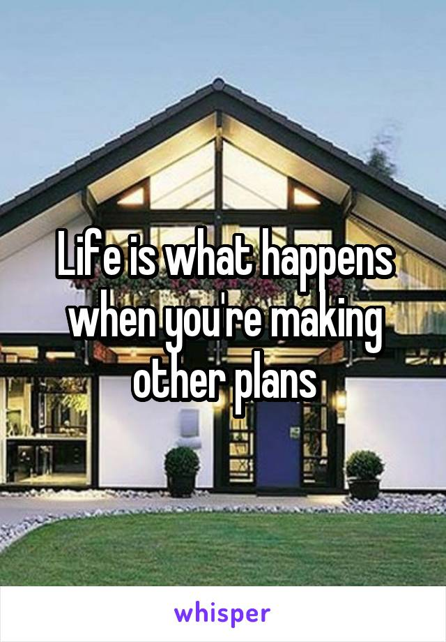 Life is what happens when you're making other plans