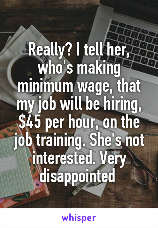 Really? I tell her, who's making minimum wage, that my job will be hiring, $45 per hour, on the job training. She's not interested. Very disappointed