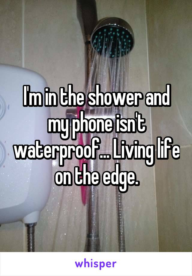 I'm in the shower and my phone isn't waterproof... Living life on the edge.