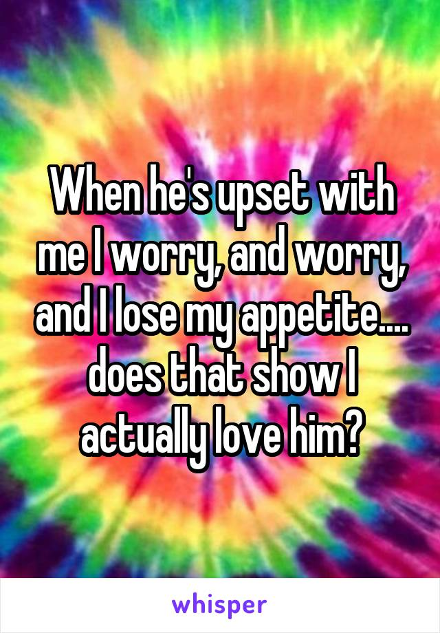 When he's upset with me I worry, and worry, and I lose my appetite.... does that show I actually love him?
