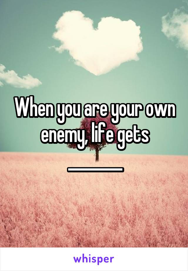When you are your own enemy, life gets ________