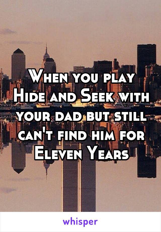 When you play Hide and Seek with your dad but still can't find him for Eleven Years