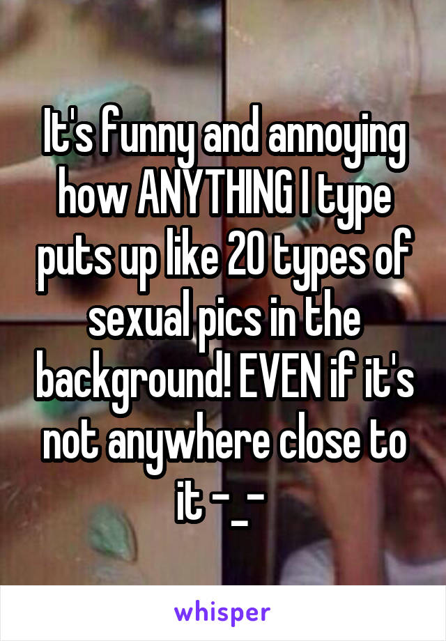 It's funny and annoying how ANYTHING I type puts up like 20 types of sexual pics in the background! EVEN if it's not anywhere close to it -_-