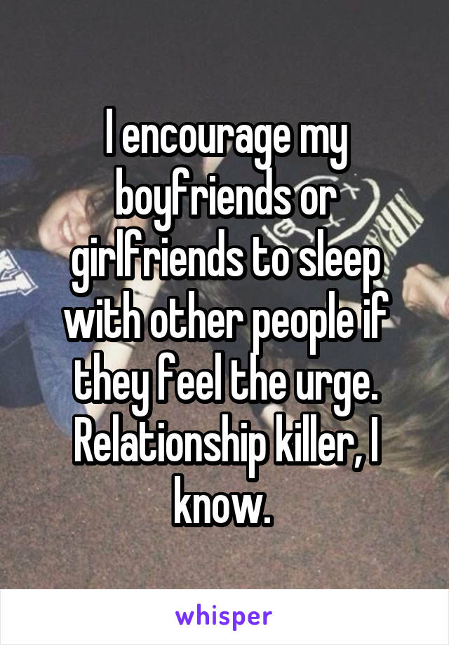 I encourage my boyfriends or girlfriends to sleep with other people if they feel the urge. Relationship killer, I know.