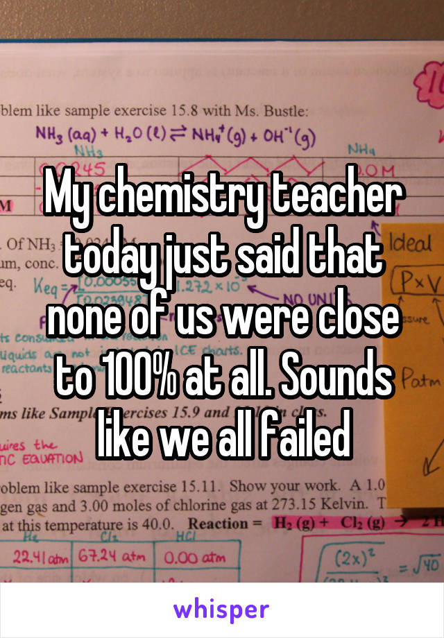My chemistry teacher today just said that none of us were close to 100% at all. Sounds like we all failed