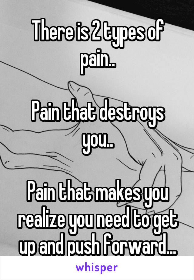 There is 2 types of pain..  Pain that destroys you..  Pain that makes you realize you need to get up and push forward...