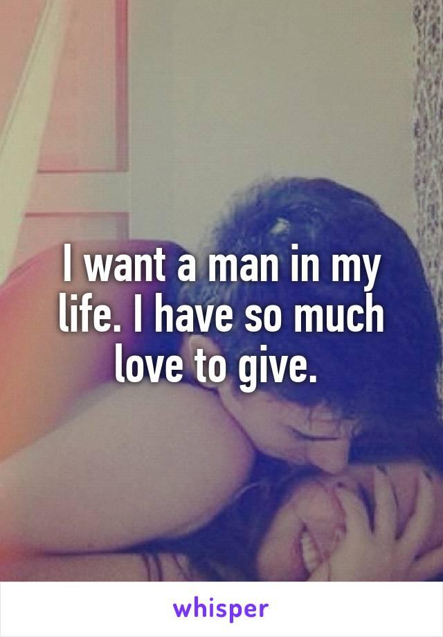 I want a man in my life. I have so much love to give.