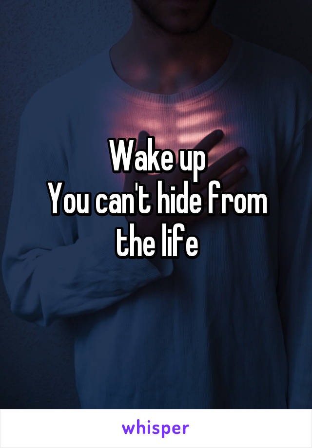 Wake up You can't hide from the life