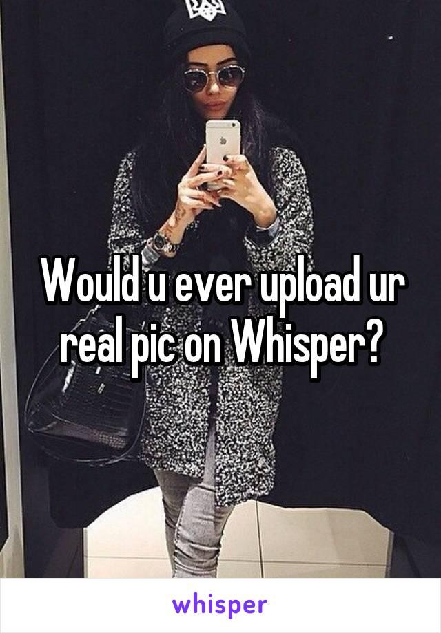 Would u ever upload ur real pic on Whisper?