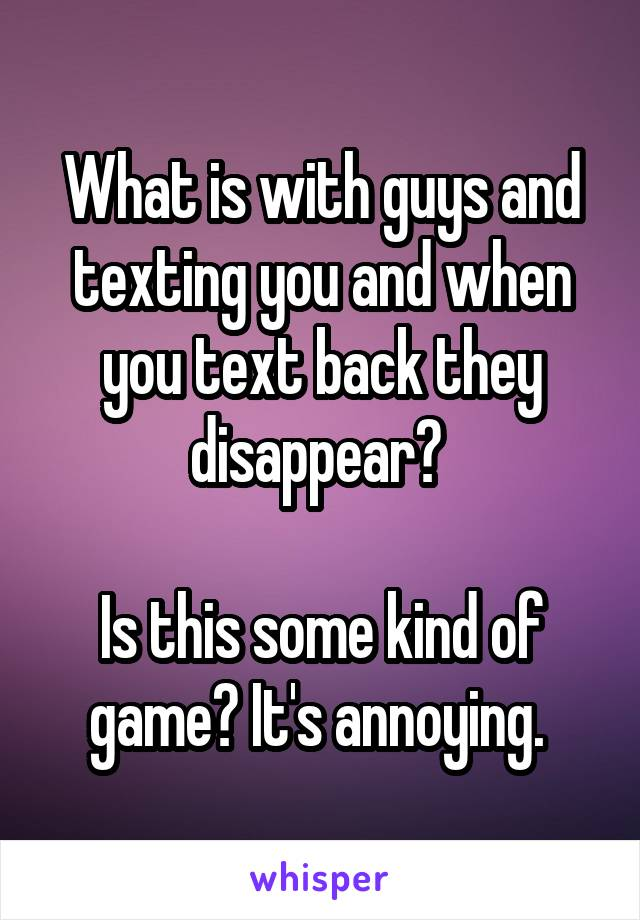 What is with guys and texting you and when you text back they disappear?   Is this some kind of game? It's annoying.