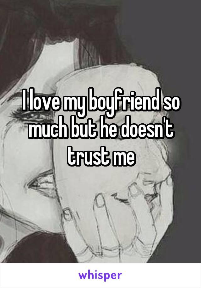 I love my boyfriend so much but he doesn't trust me