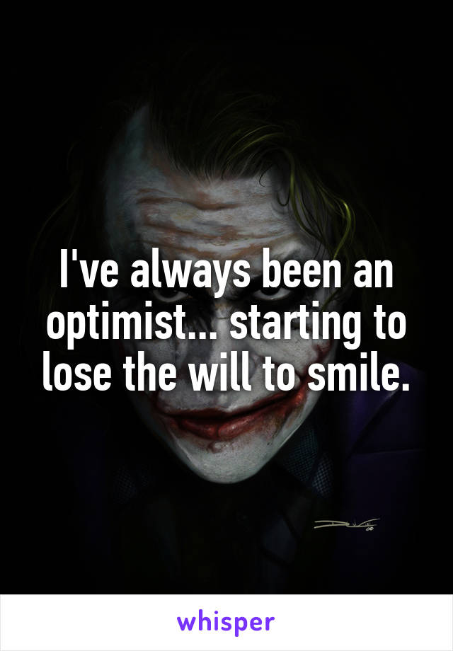 I've always been an optimist... starting to lose the will to smile.