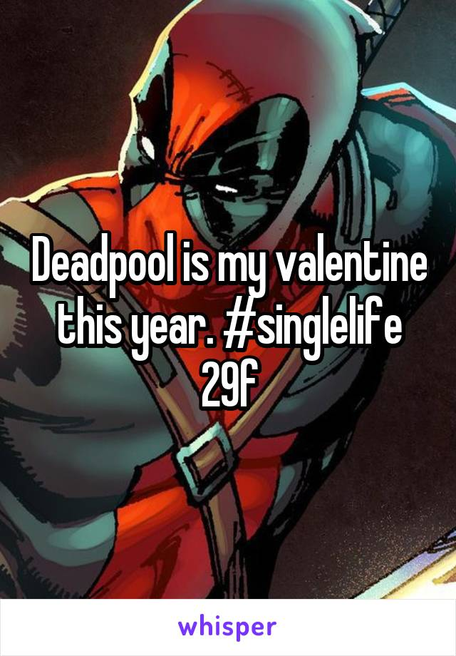 Deadpool is my valentine this year. #singlelife 29f