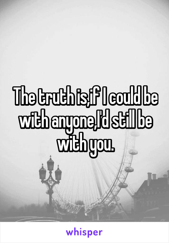 The truth is,if I could be with anyone,I'd still be with you.