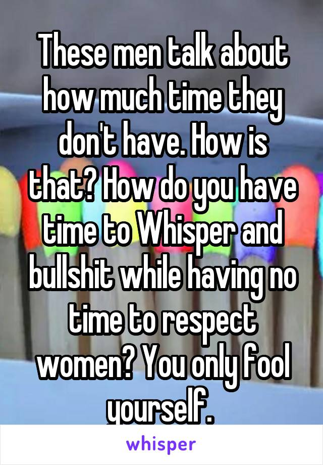 These men talk about how much time they don't have. How is that? How do you have time to Whisper and bullshit while having no time to respect women? You only fool yourself.