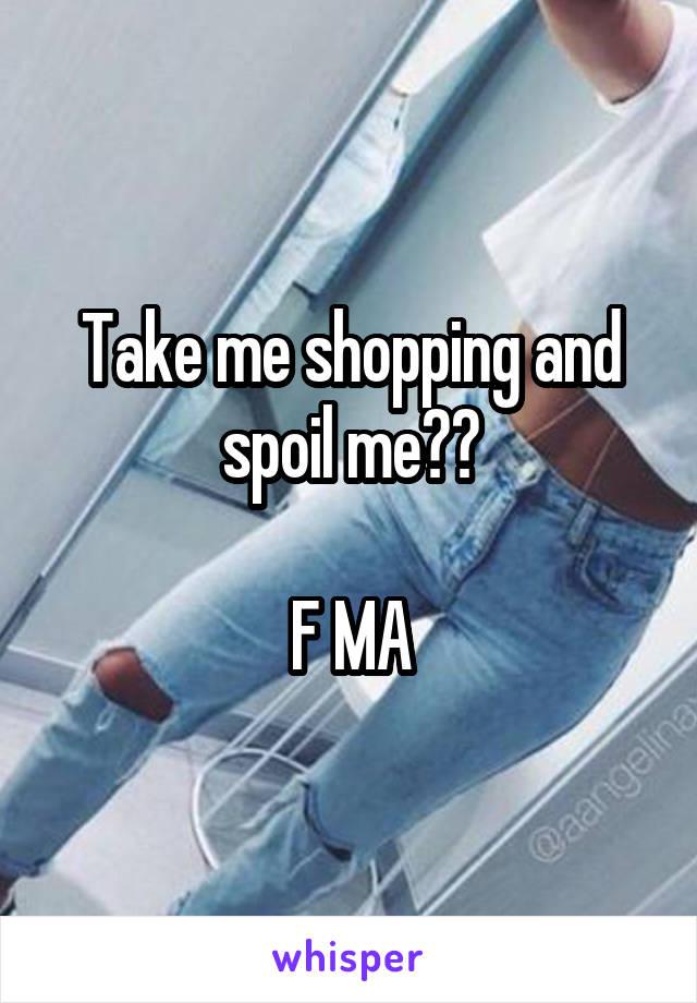 Take me shopping and spoil me??  F MA