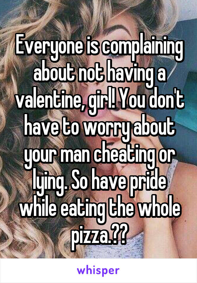 Everyone is complaining about not having a valentine, girl! You don't have to worry about your man cheating or lying. So have pride while eating the whole pizza.😂🍕