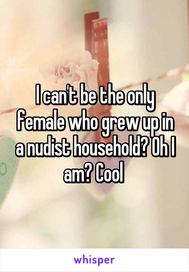 I can't be the only female who grew up in a nudist household? Oh I am? Cool