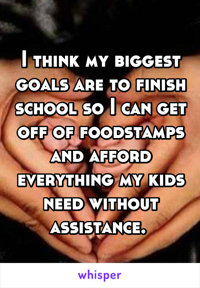 I think my biggest goals are to finish school so I can get off of foodstamps and afford everything my kids need without assistance.