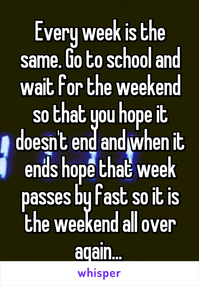 Every week is the same. Go to school and wait for the weekend so that you hope it doesn't end and when it ends hope that week passes by fast so it is the weekend all over again...