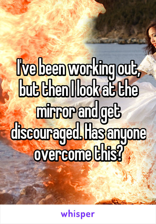 I've been working out, but then I look at the mirror and get discouraged. Has anyone overcome this?