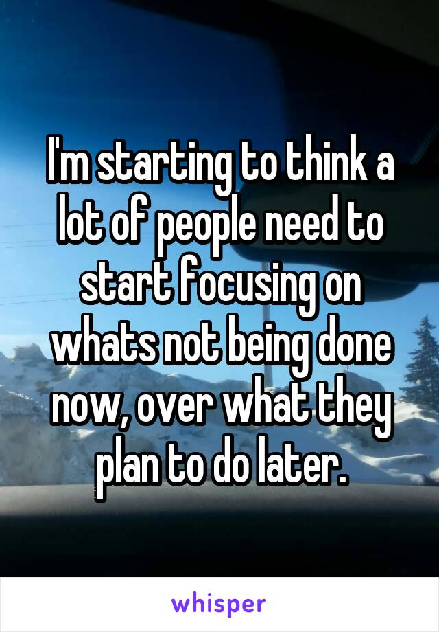 I'm starting to think a lot of people need to start focusing on whats not being done now, over what they plan to do later.