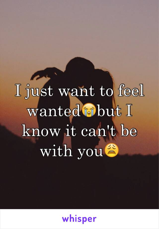 I just want to feel wanted😭but I know it can't be with you😩