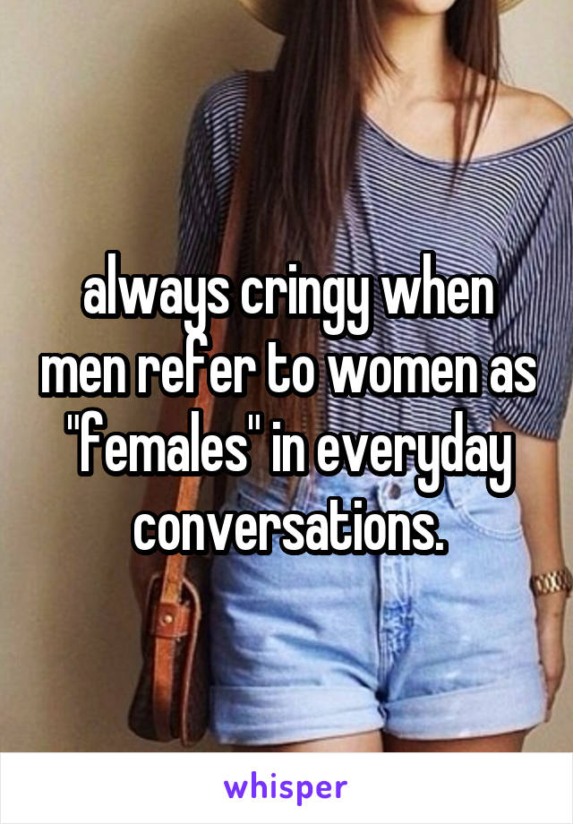 """always cringy when men refer to women as """"females"""" in everyday conversations."""