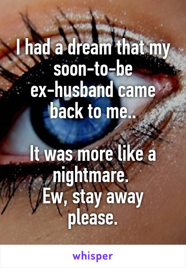 I had a dream that my soon-to-be ex-husband came back to me..  It was more like a nightmare.  Ew, stay away please.