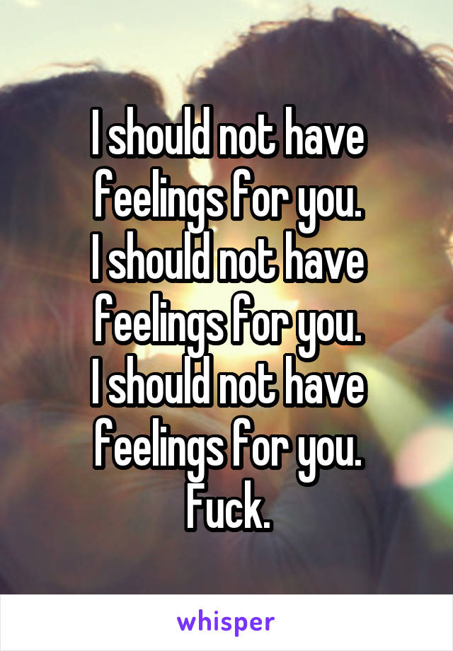 I should not have feelings for you. I should not have feelings for you. I should not have feelings for you. Fuck.