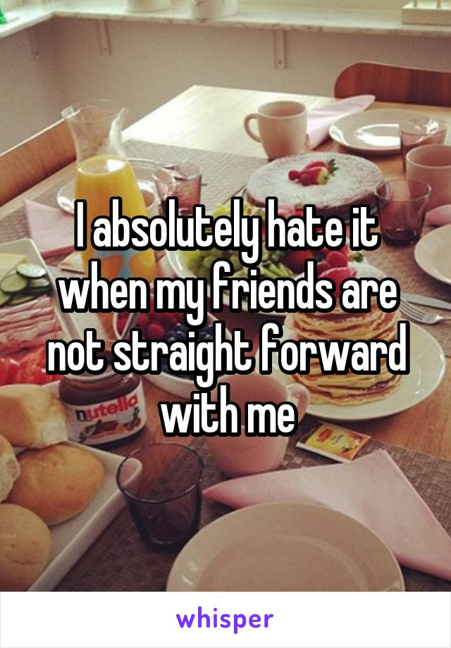 I absolutely hate it when my friends are not straight forward with me
