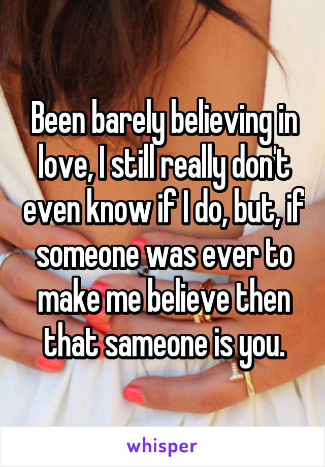 Been barely believing in love, I still really don't even know if I do, but, if someone was ever to make me believe then that sameone is you.