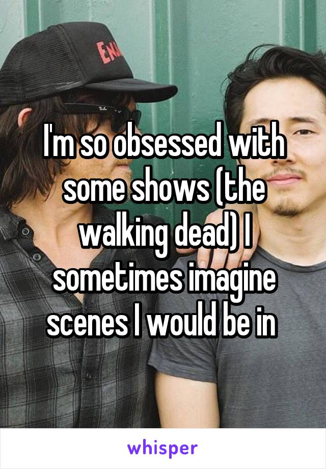 I'm so obsessed with some shows (the walking dead) I sometimes imagine scenes I would be in