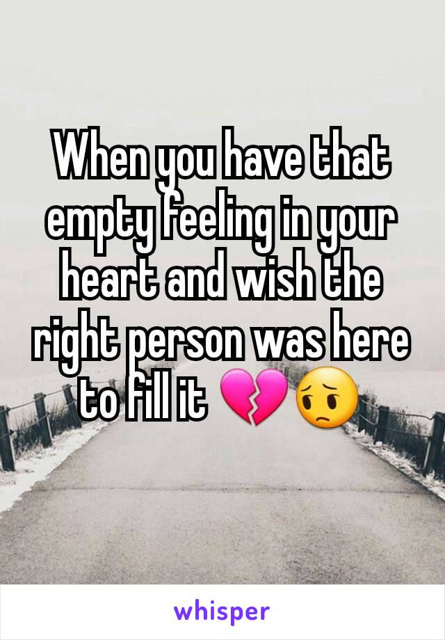 When you have that empty feeling in your heart and wish the right person was here to fill it 💔😔