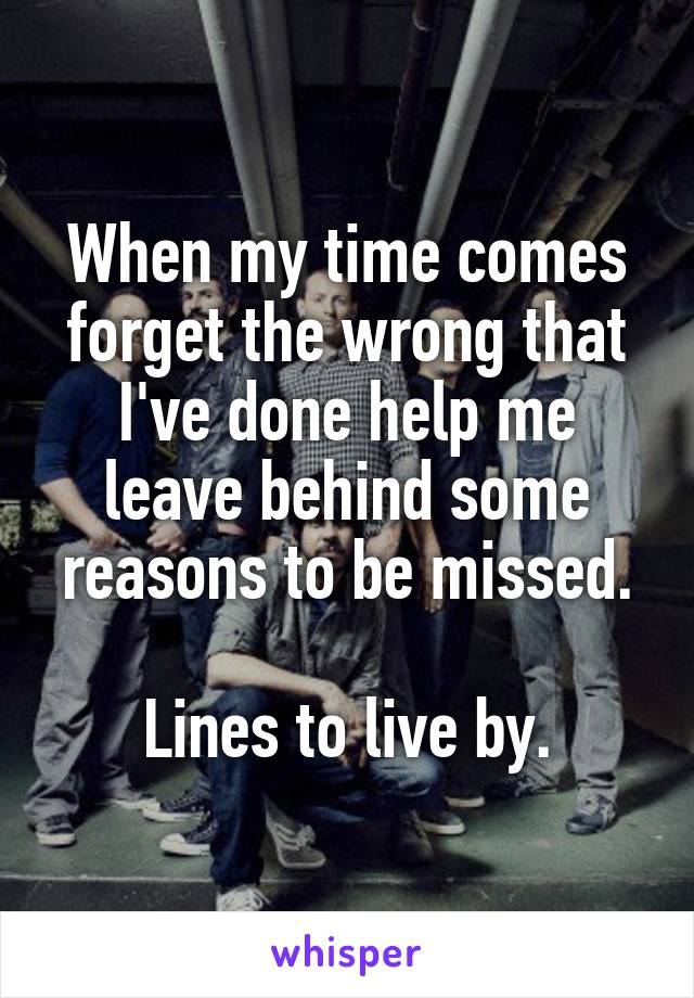 When my time comes forget the wrong that I've done help me leave behind some reasons to be missed.  Lines to live by.