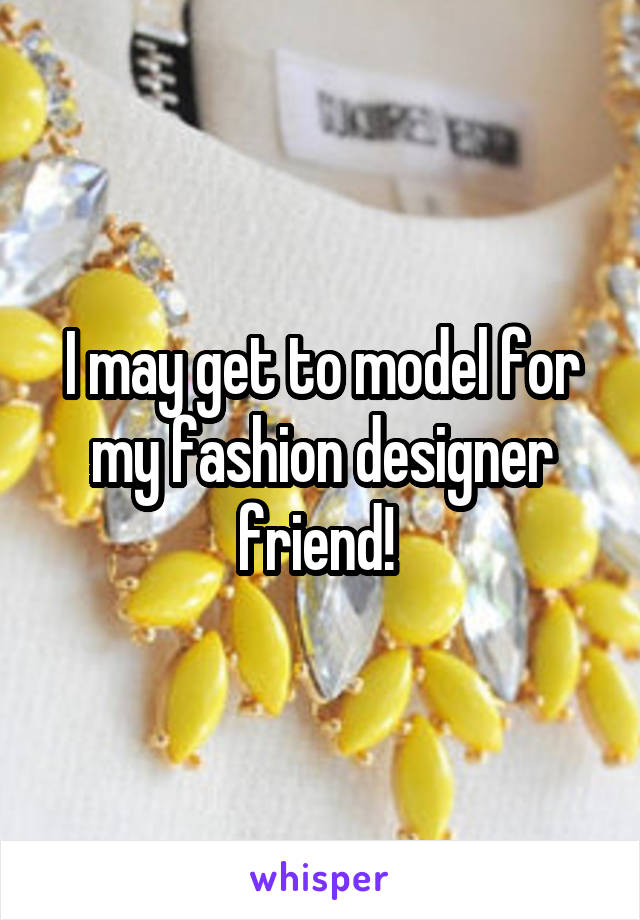 I may get to model for my fashion designer friend!