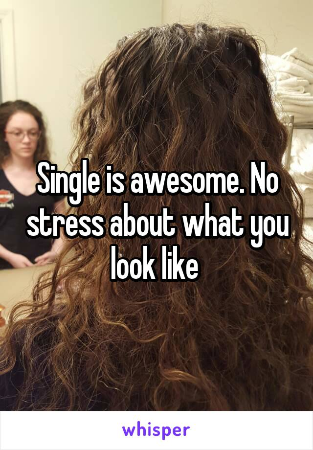 Single is awesome. No stress about what you look like
