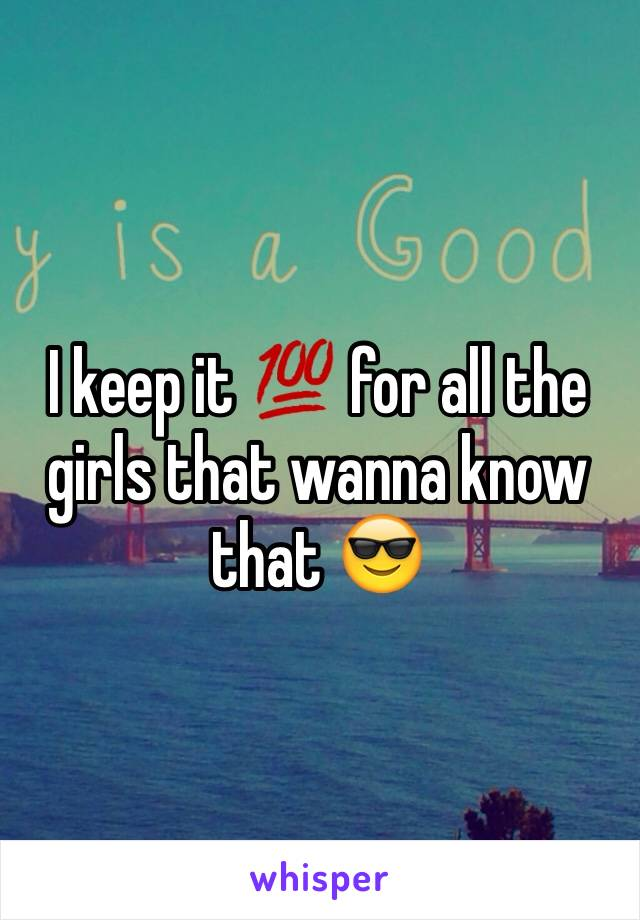 I keep it 💯 for all the girls that wanna know that 😎
