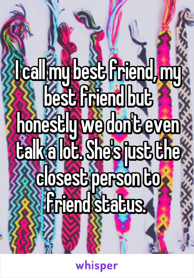 I call my best friend, my best friend but honestly we don't even talk a lot. She's just the closest person to friend status.