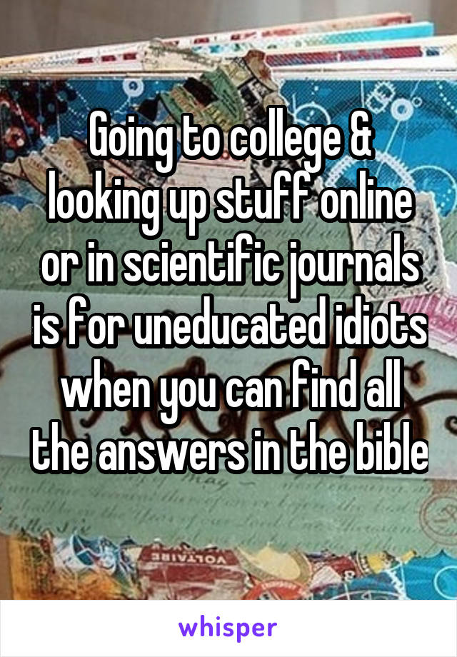 Going to college & looking up stuff online or in scientific journals is for uneducated idiots when you can find all the answers in the bible