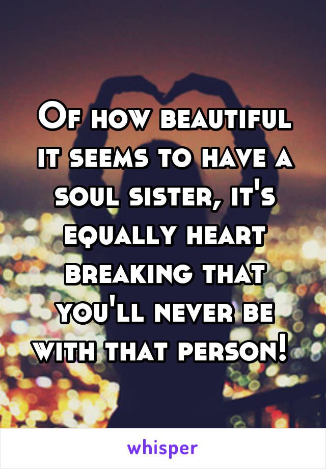 Of how beautiful it seems to have a soul sister, it's equally heart breaking that you'll never be with that person!