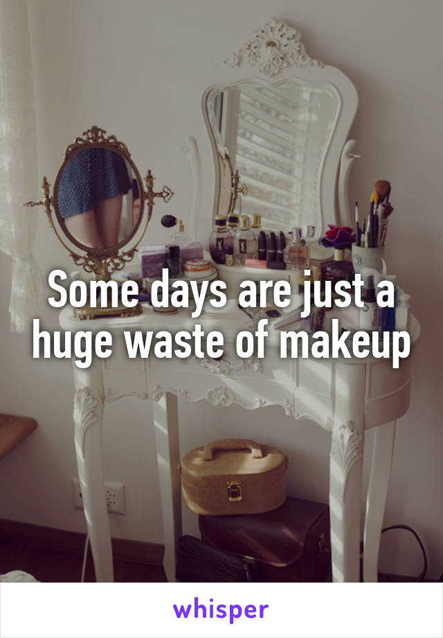 Some days are just a huge waste of makeup