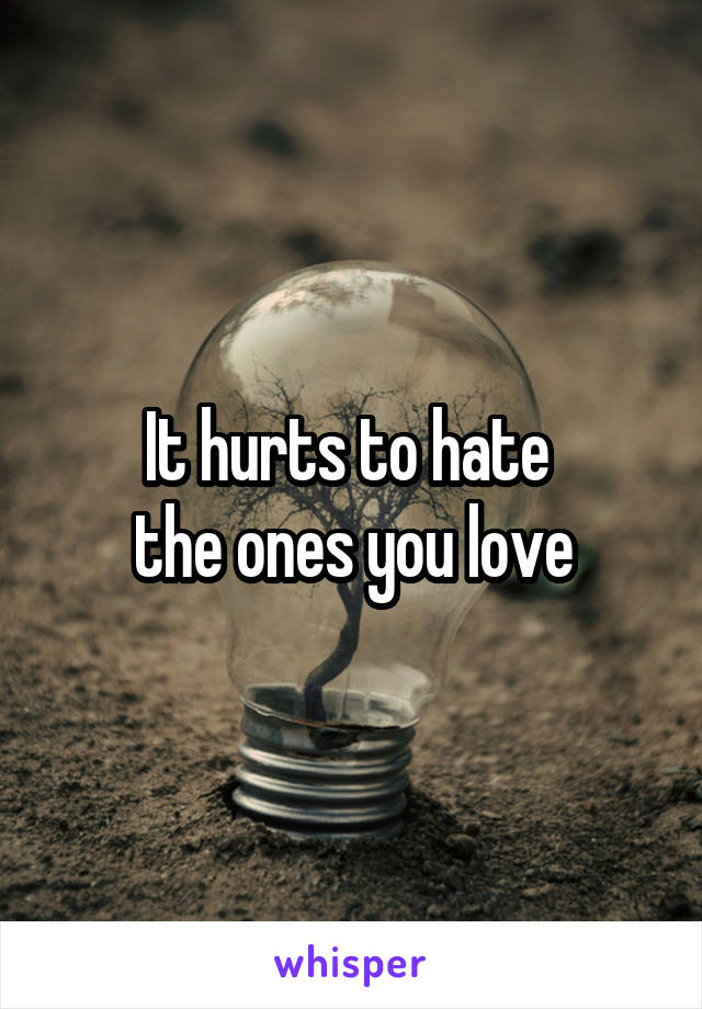 It hurts to hate  the ones you love