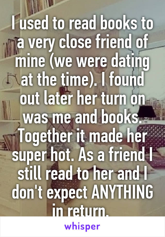 I used to read books to a very close friend of mine (we were dating at the time). I found out later her turn on was me and books. Together it made her super hot. As a friend I still read to her and I don't expect ANYTHING in return.
