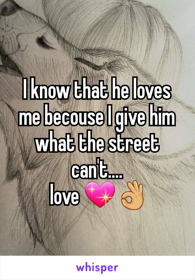 I know that he loves me becouse I give him what the street can't....  love 💖👌