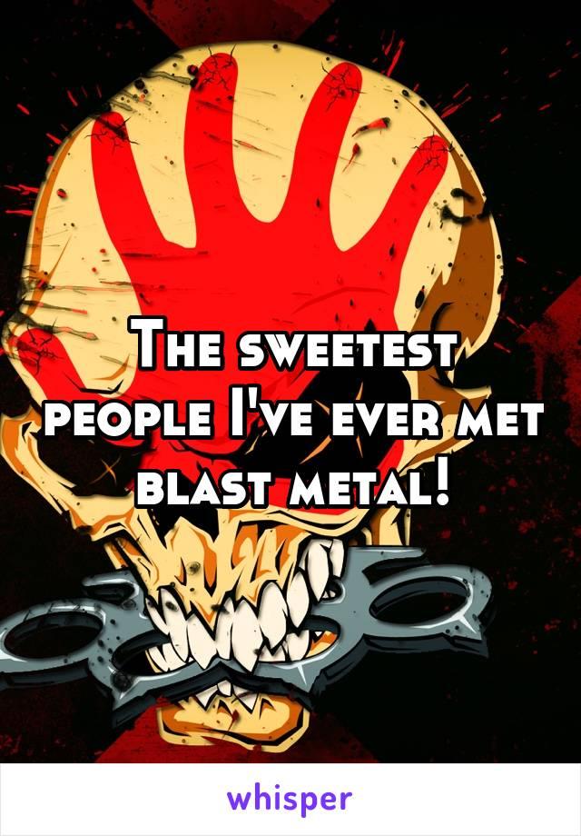 The sweetest people I've ever met blast metal!