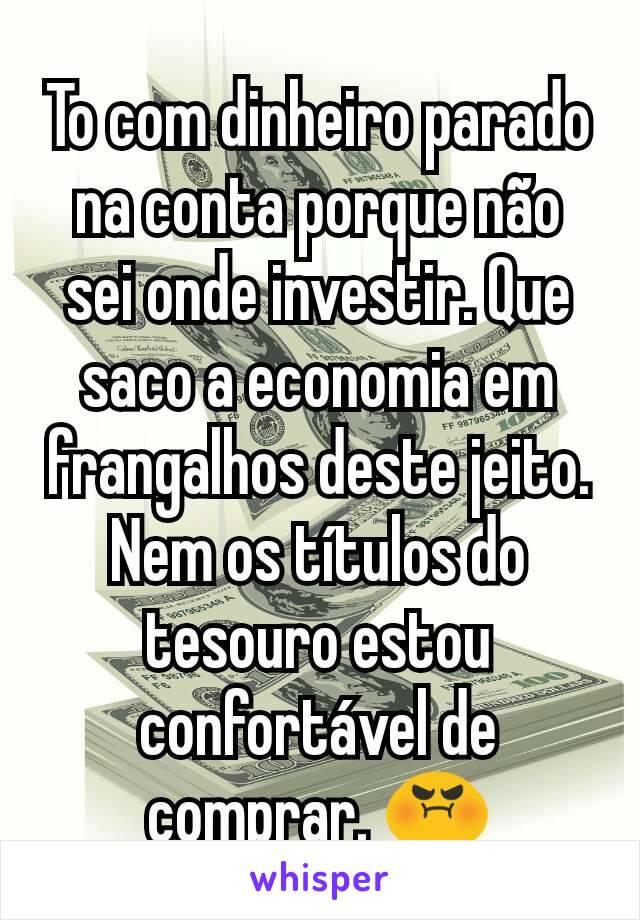 To com dinheiro parado na conta porque não sei onde investir. Que saco a economia em frangalhos deste jeito. Nem os títulos do tesouro estou confortável de comprar. 😡