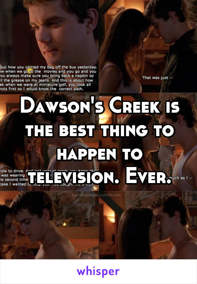 Dawson's Creek is the best thing to happen to television. Ever.