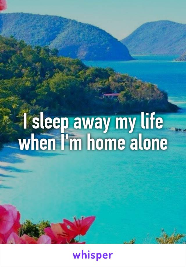I sleep away my life when I'm home alone