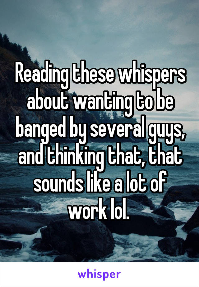 Reading these whispers about wanting to be banged by several guys, and thinking that, that sounds like a lot of work lol.